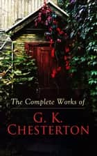 The Complete Works of G. K. Chesterton - Novels, Short Stories, Father Brown Mysteries, Historical Works, Biographies, Theological Books, Plays, Poetry, Travel Sketches & Essays ebook by G. K. Chesterton