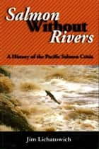 Salmon Without Rivers - A History Of The Pacific Salmon Crisis ebook by James A. Lichatowich