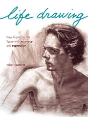 Life Drawing: How To Portray The Figure With Accuracy And Expression ebook by Barrett, Robert
