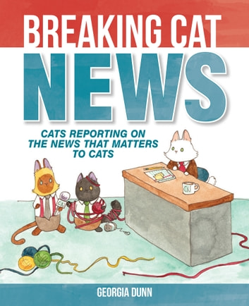 Breaking Cat News - Cats Reporting on the News that Matters to Cats ebook by Georgia Dunn