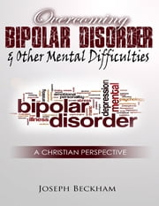 Overcoming Bipolar & Other Mental Difficulties ebook by Joseph Beckham