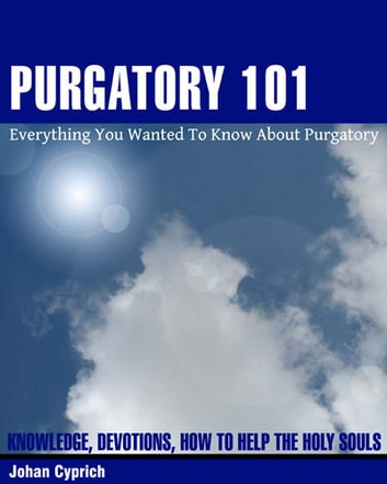 Purgatory 101 - Everything You Wanted To Know About Purgatory ebook by Johan Cyprich