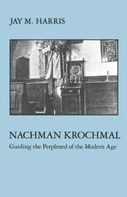 Nachman Krochmal - Guiding the Perplexed of the Modern Age ebook by Jay Harris