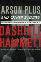 Arson Plus and Other Stories - Collected Case Files of the Continental Op: The Early Years, Volume 1 ebook by Dashiell Hammett, Richard Layman, Julie M. Rivett