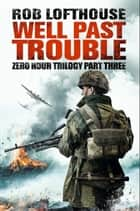 Zero Hour Trilogy: Well Past Trouble - Zero Hour Trilogy part three ebook by Rob Lofthouse