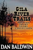 Gila River Trails Western Short Story Collection ebook by Dan Baldwin