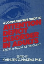 A Comprehensive Guide To Attention Deficit Disorder In Adults - Research, Diagnosis and Treatment ebook by Kathleen G. Nadeau