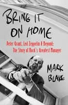 Bring It On Home - Peter Grant, Led Zeppelin and Beyond: The Story of Rock's Greatest Manager ebook by Mark Blake