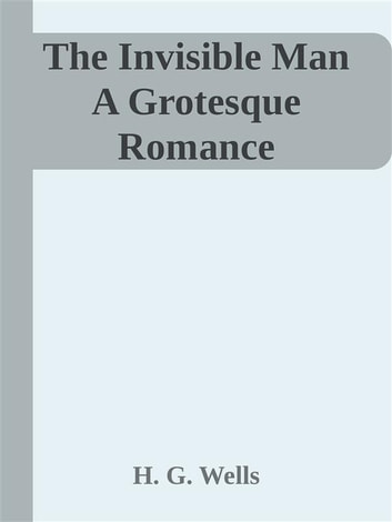 The Invisible Man A Grotesque Romance eBook by H. G. Wells