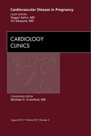 Cardiovascular Disease in Pregnancy, An Issue of Cardiology Clinics ebook by Gagan Sahni,Uri Elkayam