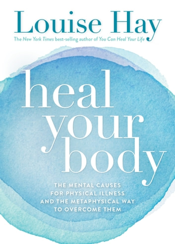 Heal Your Body - The Mental Causes for Physical Illness and the Metaphysical Way to Overcome Them ebook by Louise Hay