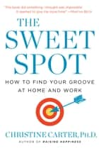 The Sweet Spot - How to Find Your Groove at Home and Work ebook by Christine Carter, Ph.D.