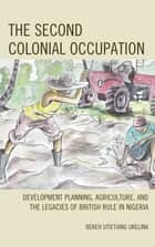 The Second Colonial Occupation - Development Planning, Agriculture, and the Legacies of British Rule in Nigeria ebook by Bekeh Utietiang Ukelina