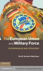 The European Union and Military Force ebook by Per M. Norheim-Martinsen
