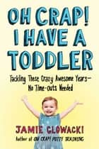 Oh Crap! I Have a Toddler - Tackling These Crazy Awesome Years—No Time-outs Needed ebook by Jamie Glowacki