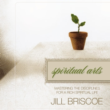 Spiritual Arts - Mastering the Disciplines for a Rich Spiritual Life audiobook by Jill Briscoe