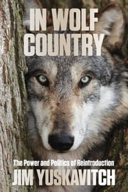 In Wolf Country - The Power and Politics of Reintroduction ebook by Jim Yuskavitch