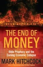 The End of Money - Bible Prophecy and the Coming Economic Collapse ebook by Mark Hitchcock