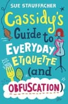 Cassidy's Guide to Everyday Etiquette (and Obfuscation) ebook by Sue Stauffacher