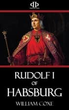 Rudolf I of Habsburg ebook by William Coxe
