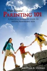 Mike Storms' Parenting 101 - A Practical Hands-On Guide to Raising Remarkable Kids ebook by Storms, Mike