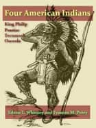 Four American Indians, King Philip, Tecumseh, Pontiac, and Osceola ebook by Edson L. Whitney, Frances M. Perry