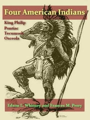 Four American Indians, King Philip, Tecumseh, Pontiac, and Osceola ebook by Edson L. Whitney,Frances M. Perry