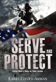Serve and Protect - Every Man's Duty To Take Action ebook by Karel Costa-Armas