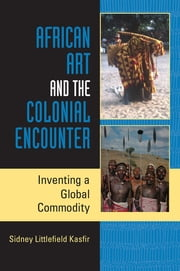 African Art and the Colonial Encounter - Inventing a Global Commodity ebook by Sidney Littlefield Kasfir