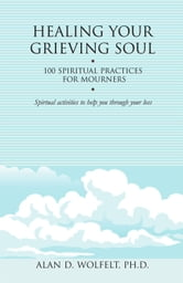 Healing Your Grieving Soul - 100 Spiritual Practices for Mourners ebook by Alan D. Wolfelt, PhD