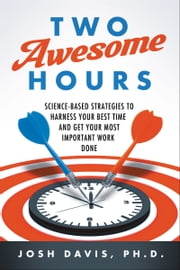 Two Awesome Hours - Science-Based Strategies to Harness Your Best Time and Get Your Most Important Work Done ebook by Josh Davis