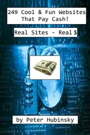 249 Cool & Fun Websites That Pay Cash - Real Sites - Real $ ebook by Peter Hubinsky