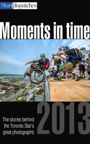 Moments in Time - The Stories Behind the Toronto Star's Great Photographs, 2013 ebook by Toronto star Writers and Photographer