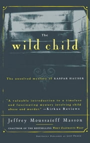 The Wild Child - The Unsolved Mystery of Kaspar Hauser ebook by Jeffrey Masson