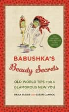 Babushka's Beauty Secrets - Old World Tips for a Glamorous New You ebook by Raisa Ruder, Susan Campos