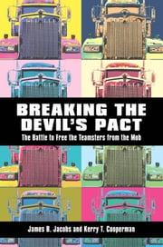 Breaking the Devil's Pact - The Battle to Free the Teamsters from the Mob ebook by James B. Jacobs,Kerry T. Cooperman