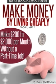 Make Money By Living Cheaply Vol. 1 ebook by P. Paul Matthews