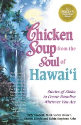 Chicken Soup from the Soul of Hawai'i - Stories of Aloha to Create Paradise Wherever You Are ebook by Jack Canfield,Mark Victor Hansen