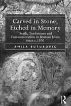 Carved in Stone, Etched in Memory - Death, Tombstones and Commemoration in Bosnian Islam since c.1500 ebook by Amila Buturovic