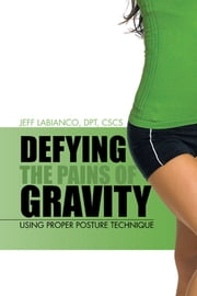 Defying the Pains of Gravity - Using Proper Posture Technique ebook by Jeff LaBianco, DPT, CSCS