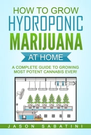 How to Grow Hydroponic Marijuana at Home - A complete Guide to Growing Most Potent Cannabis Ever! ebook by Jason Sabatini