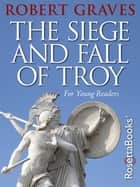 The Siege and Fall of Troy - For Young Readers ebook by Robert Graves