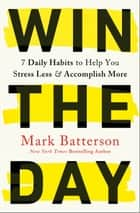 Win the Day - 7 Daily Habits to Help You Stress Less & Accomplish More ebook by Mark Batterson