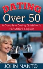 Dating Over 50: A Complete Dating Guidebook For Mature Singles! ebook by John Nanto