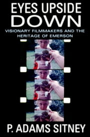Eyes Upside Down - Visionary Filmmakers and the Heritage of Emerson ebook by P. Adams Sitney