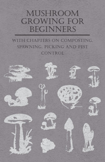 Mushroom Growing for Beginners - With Chapters on Composting, Spawning, Picking and Pest Control ebook by Various Authors