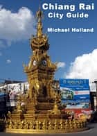 Chiang Rai City Guide ebook by Michael Holland