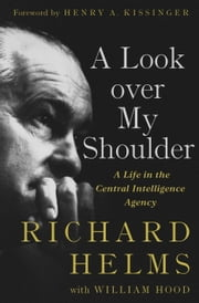 A Look Over My Shoulder - A Life in the Central Intelligence Agency ebook by Richard Helms,William Hood,Henry A. Kissinger