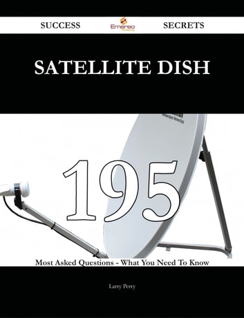 satellite dish 195 Success Secrets - 195 Most Asked Questions On satellite dish - What You Need To Know ebook by Larry Perry