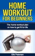 Home Workout For Beginners: The Home Workout Plan On How To Get Fit For Life ebook by Elle Petersen
